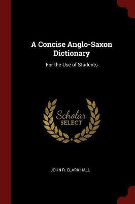 A Concise Anglo-Saxon Dictionary by John R. Clark Hall