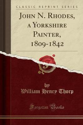 John N. Rhodes, a Yorkshire Painter, 1809-1842 (Classic Reprint) by William Henry Thorp