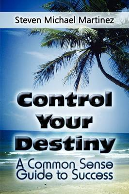 Control Your Destiny: A Common Sense Guide to Success by Steven Michael Martinez image