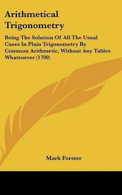 Arithmetical Trigonometry: Being The Solution Of All The Usual Cases In Plain Trigonometry By Common Arithmetic, Without Any Tables Whatsoever (1700) by Mark Forster image