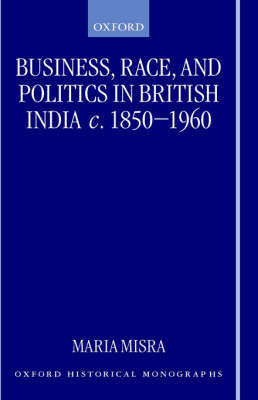 Business, Race, and Politics in British India, c.1850-1960 by Maria Misra