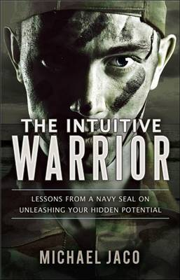 The Intuitive Warrior: Lessons from a Navy SEAL on Unleashing Your Hidden Potential by Michael Jaco image