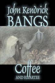 Coffee and Repartee by John Kendrick Bangs, Fiction, Fantasy, Fairy Tales, Folk Tales, Legends & Mythology by John Kendrick Bangs
