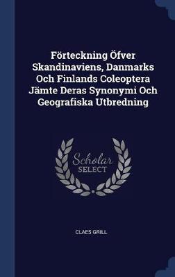 F�rteckning �fver Skandinaviens, Danmarks Och Finlands Coleoptera J�mte Deras Synonymi Och Geografiska Utbredning by Claes Grill