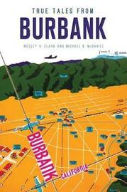 True Tales from Burbank by Wesley H Clark