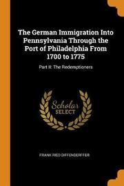 The German Immigration Into Pennsylvania Through the Port of Philadelphia from 1700 to 1775 by Frank Ried Diffenderffer