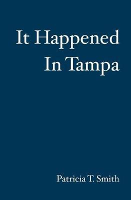 It Happened In Tampa by Patricia T Smith