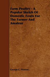 Farm Poultry - A Popular Sketch Of Domestic Fowls For The Farmer And Amateur by George C Watson