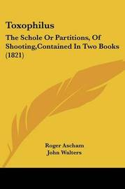 Toxophilus: The Schole Or Partitions, Of Shooting,Contained In Two Books (1821) by Roger Ascham image