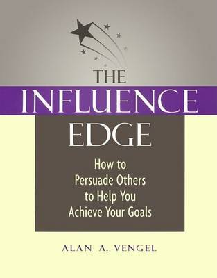 The Influence Edge: How to Persuade Others to Help you Achieve Your Goals by Alan A. Vengel image