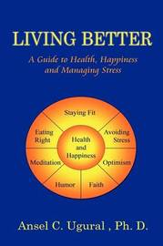 Living Better: A Guide to Health, Happiness and Managing Stress by Ansel G. Ugural image