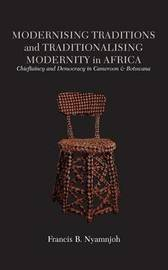 Modernising Traditions and Traditionalising Modernity in Africa. Chieftaincy and Democracy in Cameroon and Botswana by Francis B Nyamnjoh