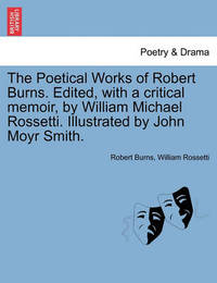 The Poetical Works of Robert Burns. Edited, with a Critical Memoir, by William Michael Rossetti. Illustrated by John Moyr Smith. by Robert Burns