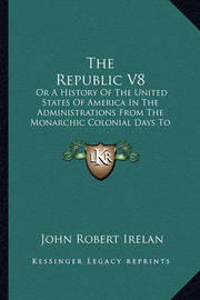 The Republic V8 the Republic V8: Or a History of the United States of America in the Administor a History of the United States of America in the Administrations from the Monarchic Colonial Days to the Present Timerations from the Monarchic Colonial Days t by John Robert Irelan