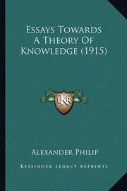 Essays Towards a Theory of Knowledge (1915) by Alexander Philip