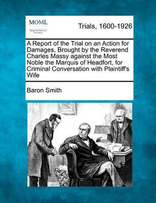 A Report of the Trial on an Action for Damages, Brought by the Reverend Charles Massy Against the Most Noble the Marquis of Headfort, for Criminal Conversation with Plaintiff's Wife by Baron Smith