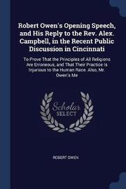 Robert Owen's Opening Speech, and His Reply to the REV. Alex. Campbell, in the Recent Public Discussion in Cincinnati by Robert Owen