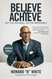 Believe to Achieve by Howard H White