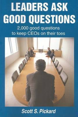 Leaders Ask Good Questions: 2,000 Good Questions to Keep Ceos on Their Toes by Scott S Pickard