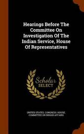 Hearings Before the Committee on Investigation of the Indian Service, House of Representatives