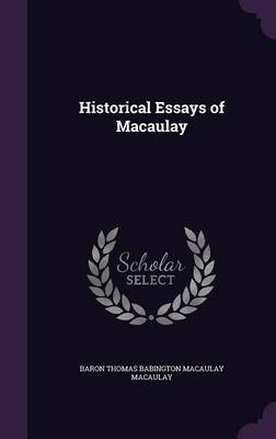 Historical Essays of Macaulay by Baron Thomas Babington Macaula Macaulay