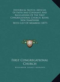Historical Sketch, Articles of Faith and Covenant, and Regulations of the First Congregational Church, Keene, New Hampshire: With List of Members (1877) by First Congregational Church