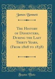 The History of Dissenters, During the Last Thirty Years, (from 1808 to 1838) (Classic Reprint) by James Bennett