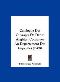 Catalogue Des Ouvrages de Dante Alighieri: Conserves Au Departement Des Imprimes (1908) by Nationale Bibliotheque Nationale image