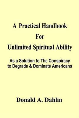 A Practical Handbook for Unlimited Spiritual Ability: as a Solution to the Conspiracy to Degrade & Dominate Americans by Donald A. Dahlin image