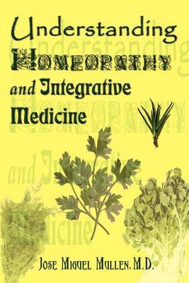 Understanding Homeopathy and Integrative Medicine by Jose Miguel Mullen