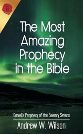 The Most Amazing Prophecy in the Bible by Andrew W Wilson
