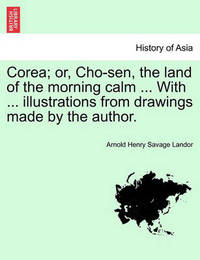 Corea; Or, Cho-Sen, the Land of the Morning Calm ... with ... Illustrations from Drawings Made by the Author. by Arnold Henry Savage Landor