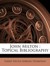 John Milton: Topical Bibliography by Elbert Nevius Sebring Thompson