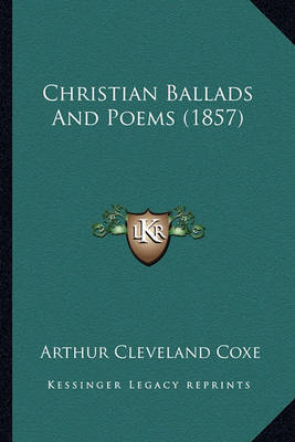 Christian Ballads and Poems (1857) Christian Ballads and Poems (1857) by Arthur Cleveland Coxe