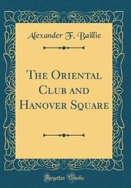 The Oriental Club and Hanover Square (Classic Reprint) by Alexander F Baillie image