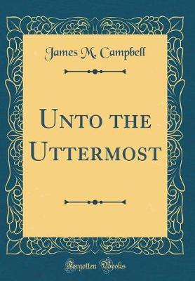 Unto the Uttermost (Classic Reprint) by James M Campbell