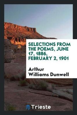 Selections from the Poems, June 17, 1886, February 2, 1901 by Arthur Williams Dunwell