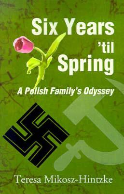 Six Years 'Til Spring: A Polish Family's Odyssey by Teresa Mikosz-Hintzke