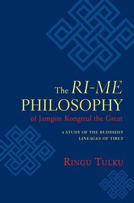 The Ri-ME Philosophy of Jamgon Kongtrul the Great: A Study of the Buddhist Lineages of Tibet by Ringu Tulku