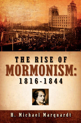 The Rise of Mormonism: 1816-1844 by H Michael Marquardt