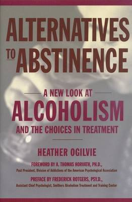 Alternatives to Abstinence: A New Look at Alcoholism and the Choices in Treatment by Heather Ogilvie image