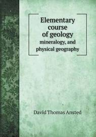 Elementary Course of Geology Mineralogy, and Physical Geography by David Thomas Ansted