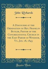 A Discourse at the Ordination of Rev. Franklin Butler, Pastor of the Congregational Church in the East Parish of Windsor, Vt., Jan. 18, 1843 (Classic Reprint) by John Richards image