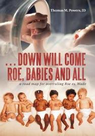 . . . Down Will Come Roe, Babies and All by Thomas M Powers Jd image