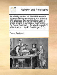 An Abridgment of Mr. David Brainerd's Journal Among the Indians. Or, the Rise and Progress of a Remarkable Work of Grace Among a Number of the Indians. ... by David Brainerd ... to Which Is Prefix'd a Dedication ... by P. Doddridge, D.D by David Brainerd