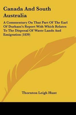 Canada And South Australia: A Commentary On That Part Of The Earl Of Durham's Report With Which Relates To The Disposal Of Waste Lands And Emigration (1839) by Thornton Leigh Hunt