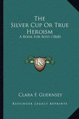 The Silver Cup or True Heroism the Silver Cup or True Heroism: A Book for Boys (1868) a Book for Boys (1868) by Clara F Guernsey