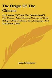 The Origin Of The Chinese: An Attempt To Trace The Connection Of The Chinese With Western Nations In Their Religion, Superstitions, Arts, Language, And Traditions (1868) by John M. Chalmers image