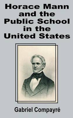 Horace Mann and the Public School in the United States by Gabriel Compayri