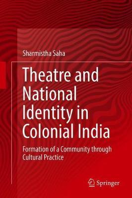 Theatre and National Identity in Colonial India by Sharmistha Saha